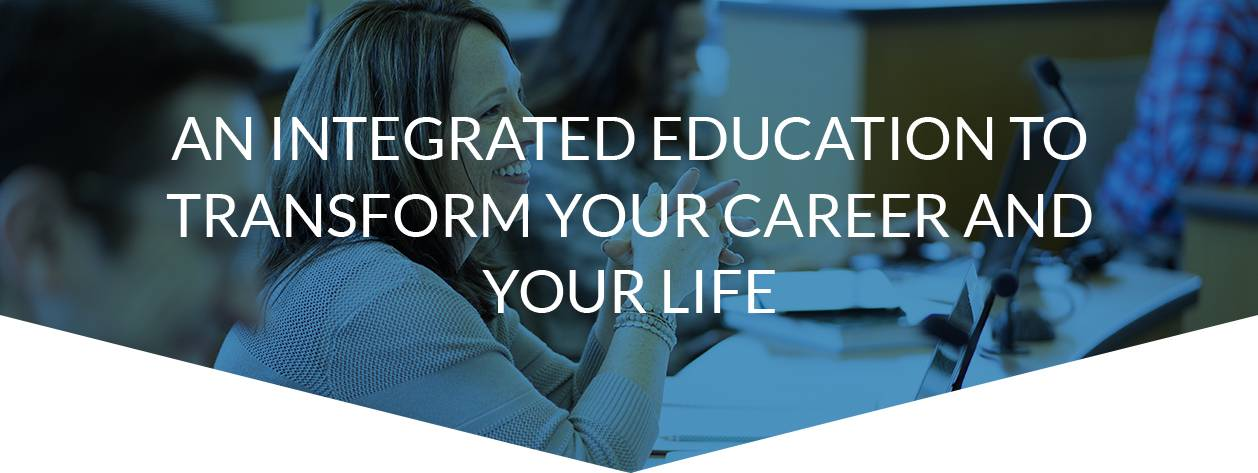 An integrated education to transform your career and your life.